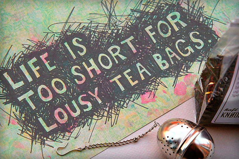 Life is too short for lousy tea bags / crayoncrisis.com